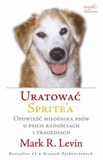 Uratować Sprite\'a. Opowieść miłośnika psów o psich radościach i tragediach